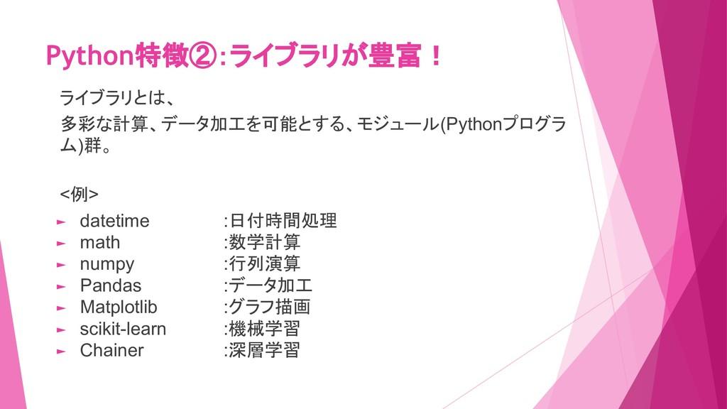 Python特徴②:ライブラリが豊富! ライブラリとは、 多彩な計算、データ加工を可能とする、...
