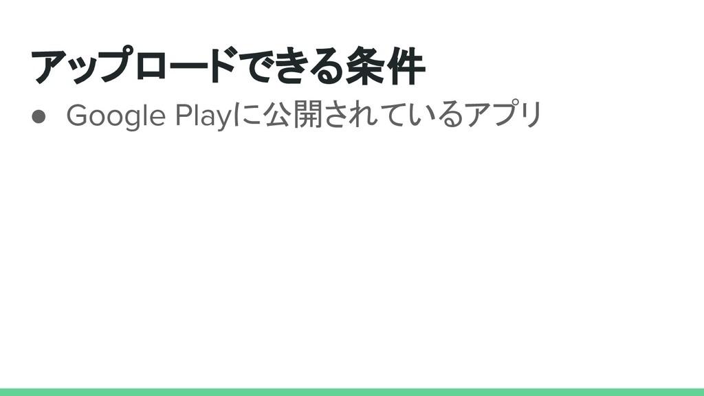 アップロードできる条件 ● Google Playに公開されているアプリ