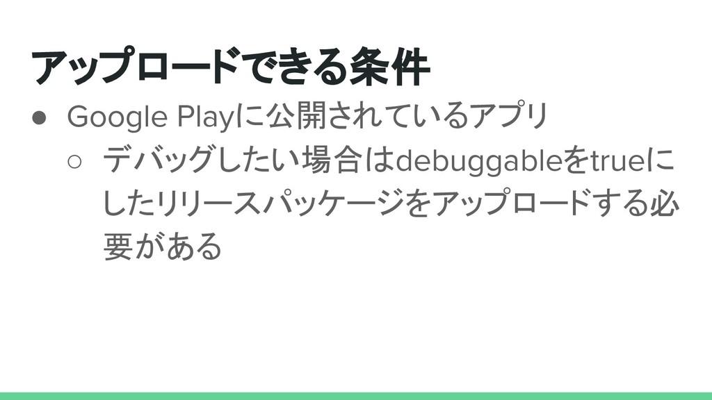 アップロードできる条件 ● Google Playに公開されているアプリ ○ デバッグしたい場...