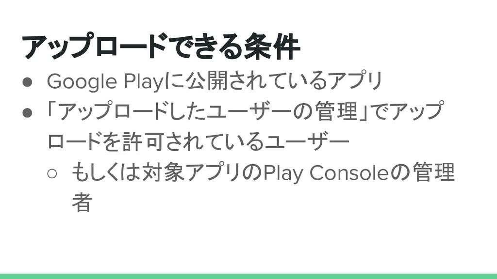 アップロードできる条件 ● Google Playに公開されているアプリ ● 「アップロードし...