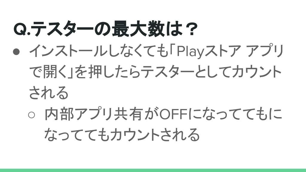 Q.テスターの最大数は? ● インストールしなくても「Playストア アプリ で開く」を押した...