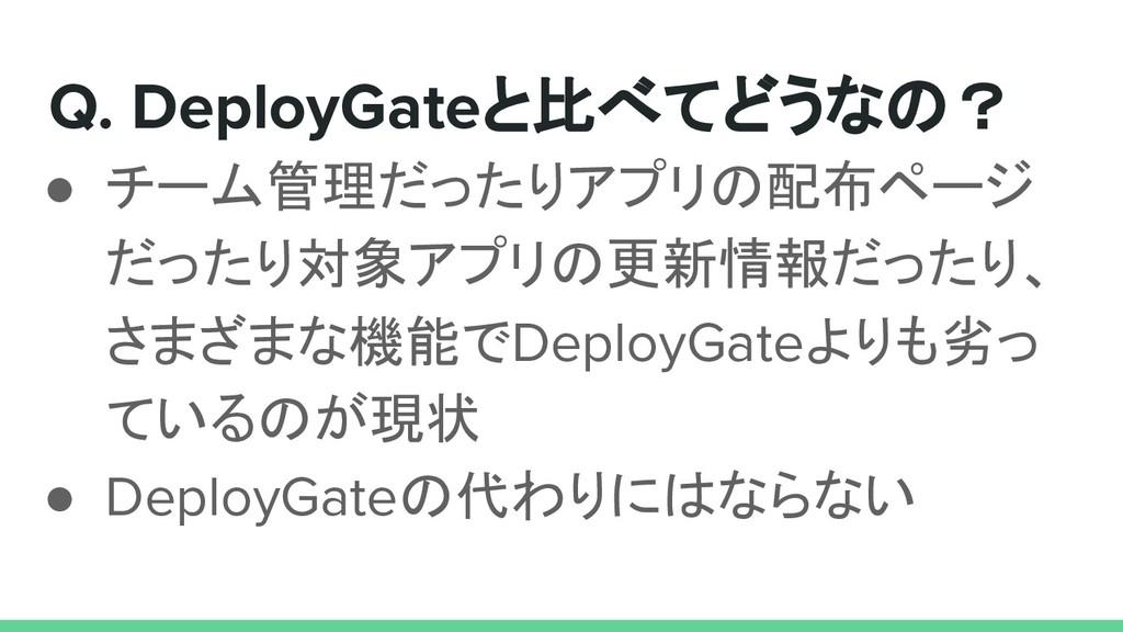 Q. DeployGateと比べてどうなの? ● チーム管理だったりアプリの配布ページ だった...