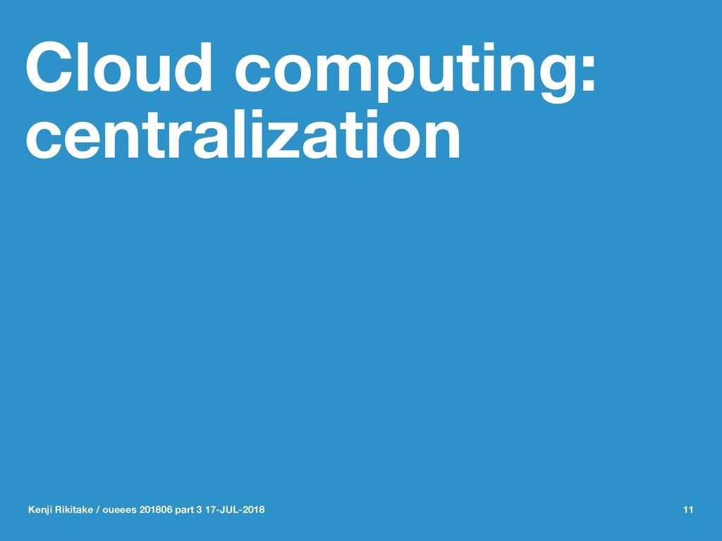 Cloud computing: centralization Kenji Rikitake ...