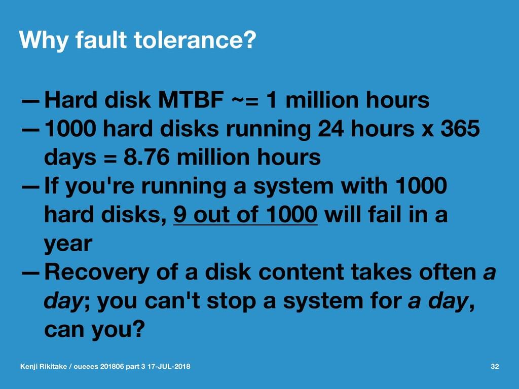 Why fault tolerance? —Hard disk MTBF ~= 1 milli...