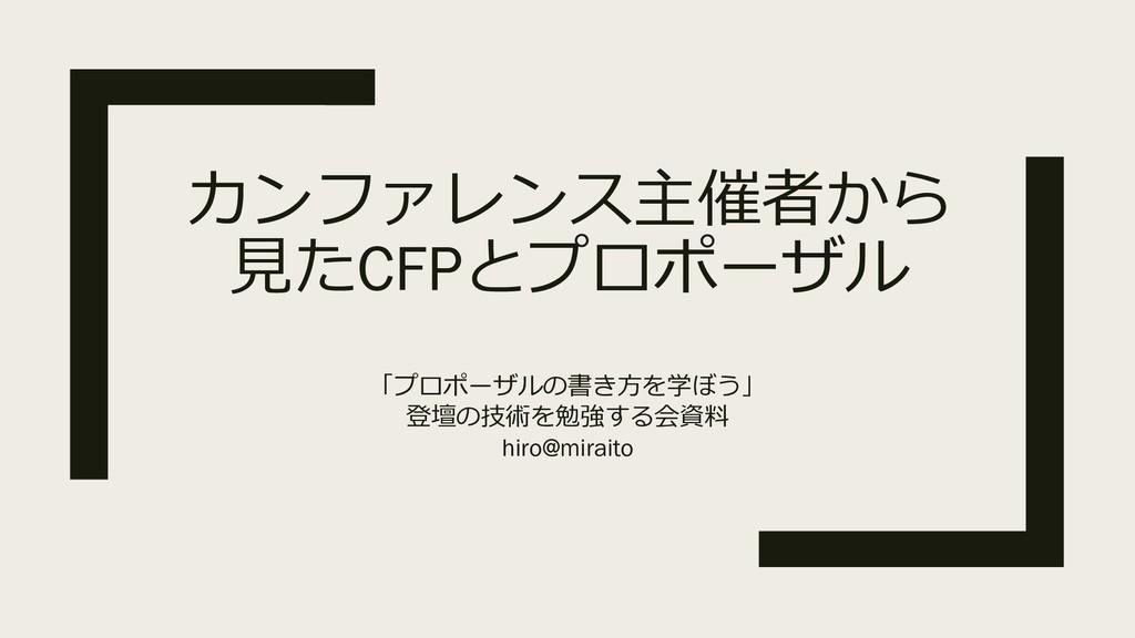カンファレンス主催者から 見たCFPとプロポーザル 「プロポーザルの書き方を学ぼう」 登壇の技...