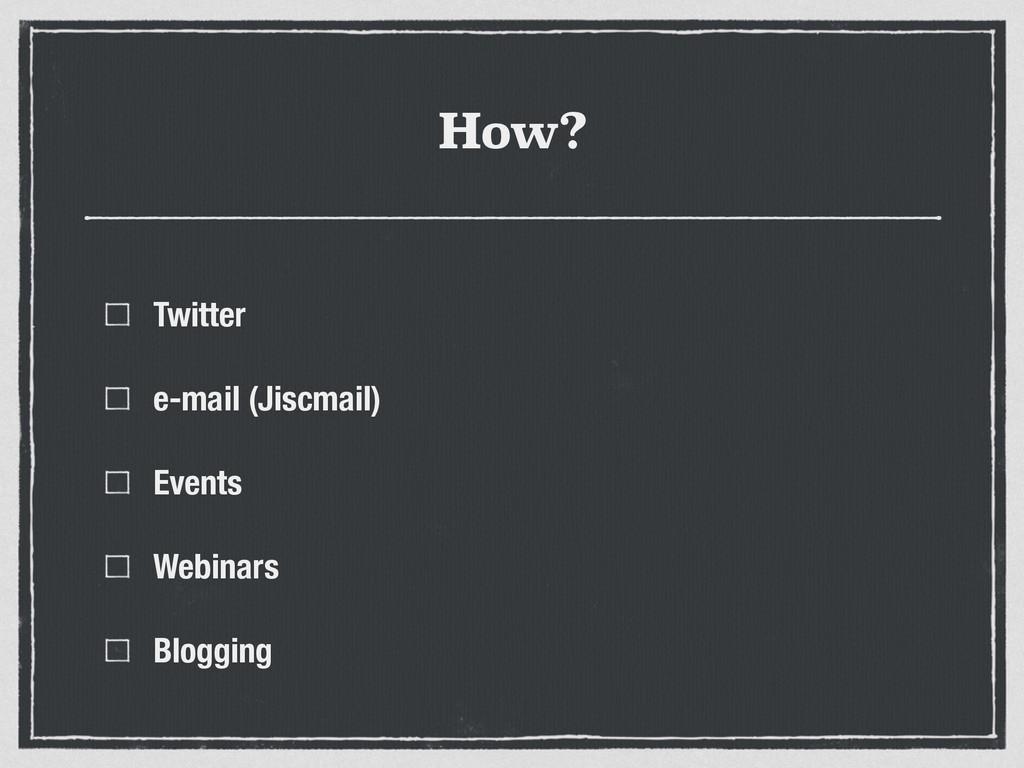 How? Twitter e-mail (Jiscmail) Events Webinars ...
