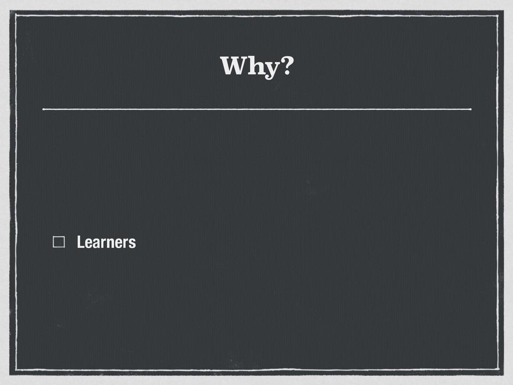 Why? Learners