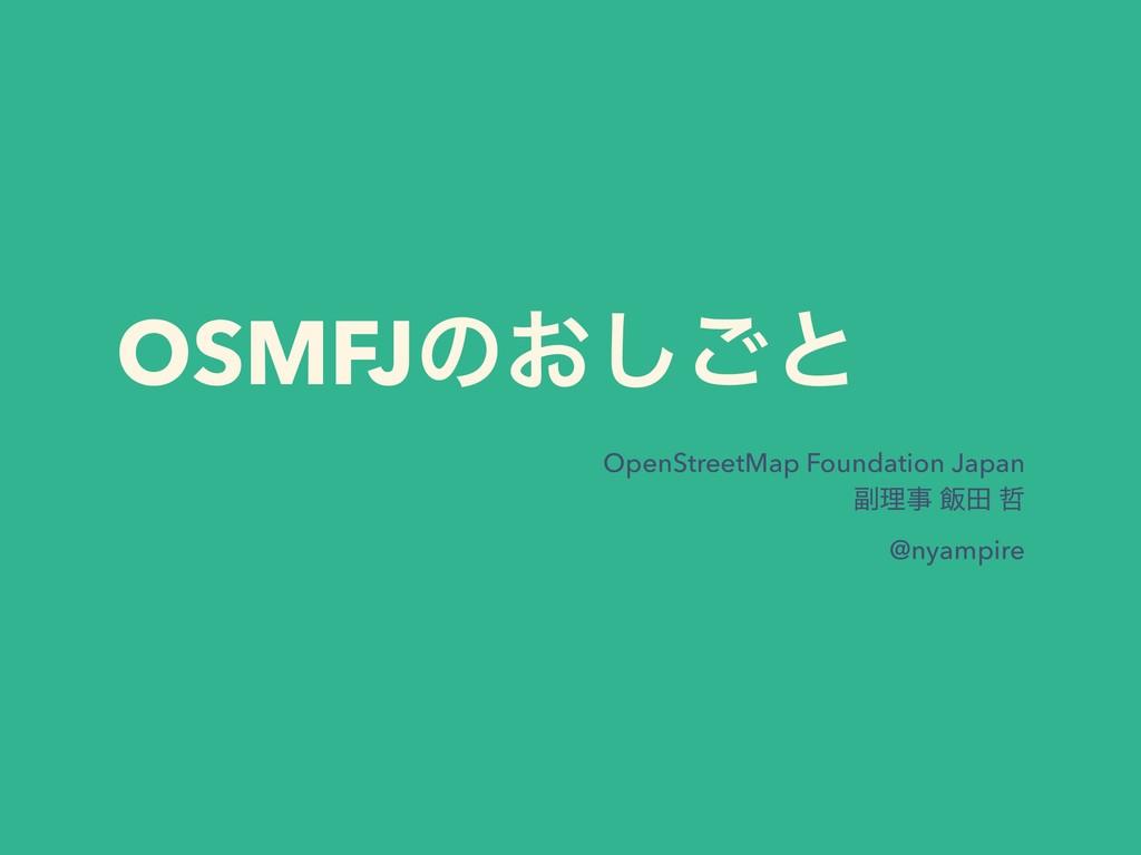 OSMFJͷ͓͠͝ͱ OpenStreetMap Foundation Japan ෭ཧ ൧...