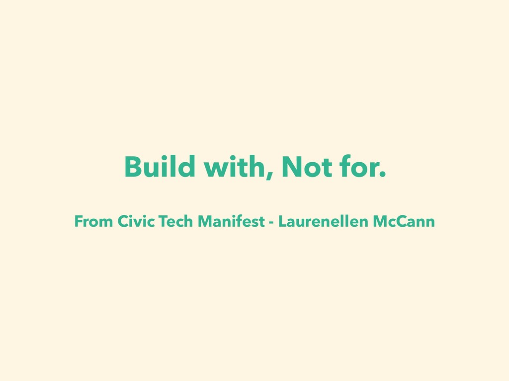 Build with, Not for. From Civic Tech Manifest -...
