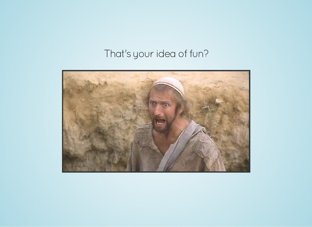 That's your idea of fun?