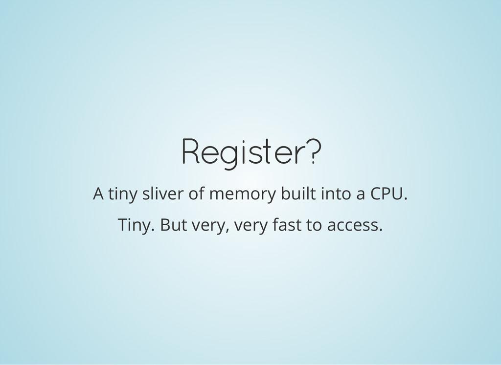 Register? A tiny sliver of memory built into a ...