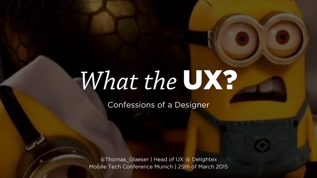 What the UX? Confessions of a Designer @Thomas_...