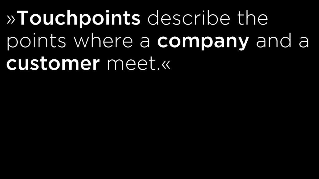 »Touchpoints describe the points where a compan...