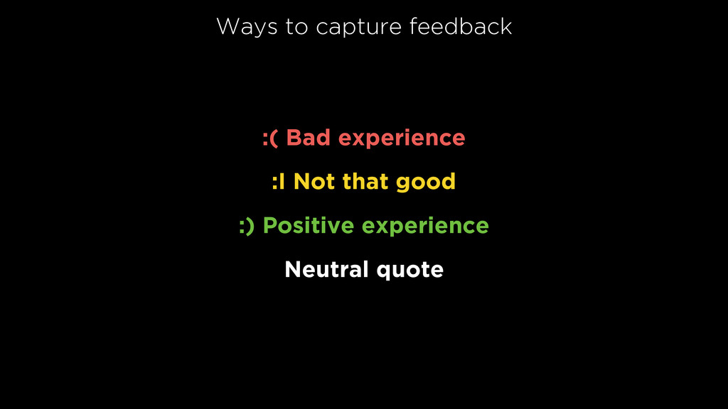 Ways to capture feedback :( Bad experience  :...