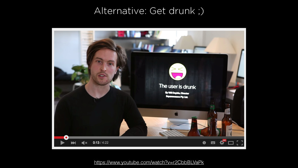 Alternative: Get drunk ;) https://www.youtube.c...