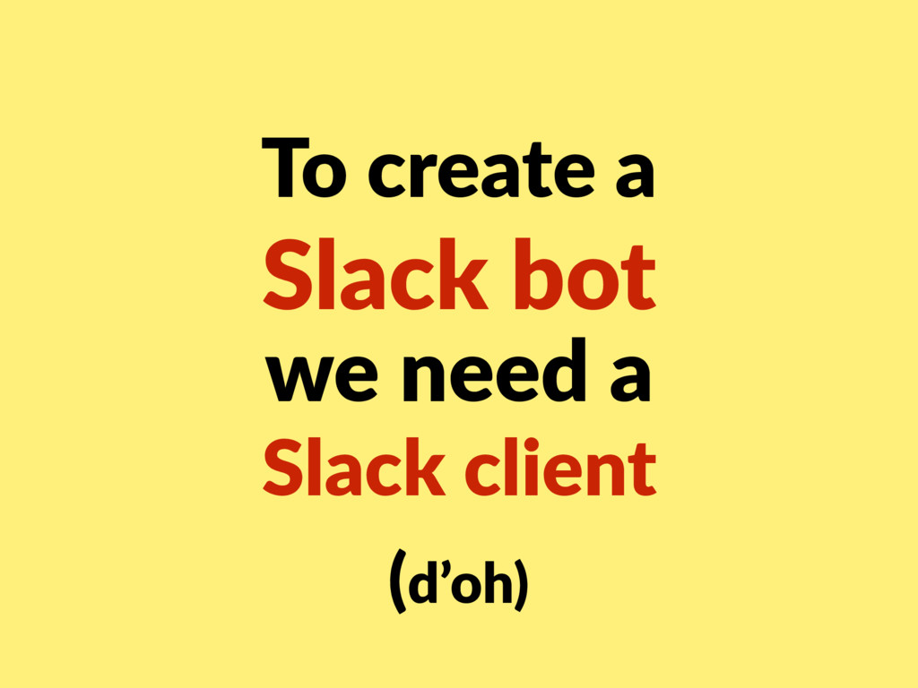 To create a Slack bot we need a Slack client ...