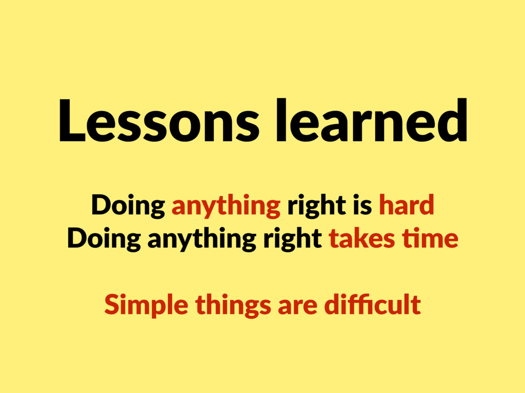 Lessons learned Doing anything right is hard D...