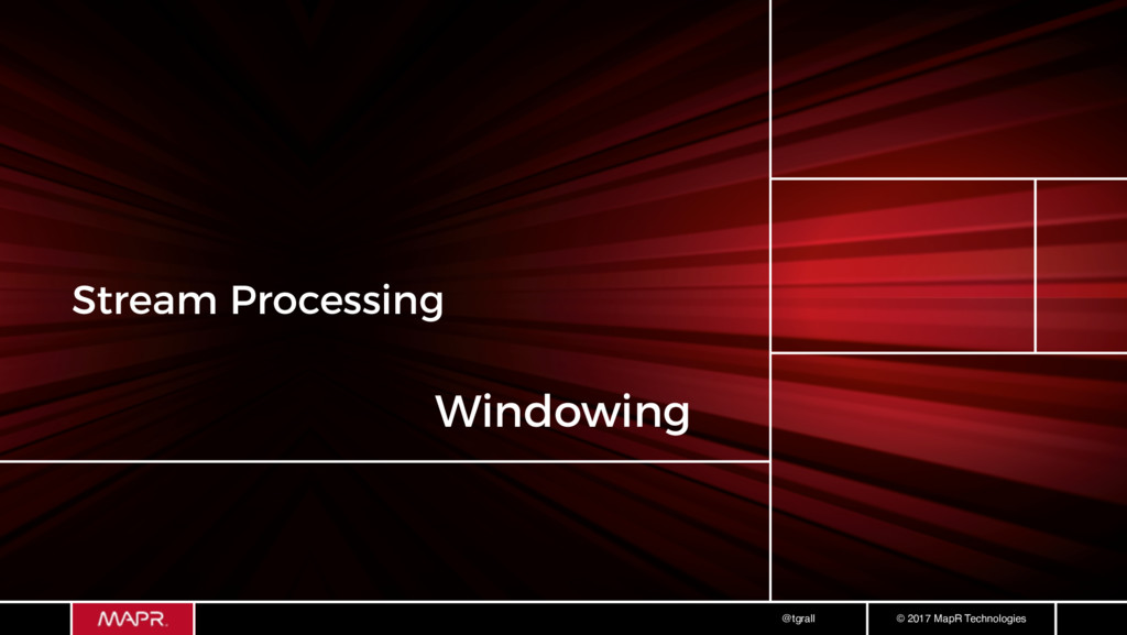 © 2017 MapR Technologies @tgrall Stream Process...