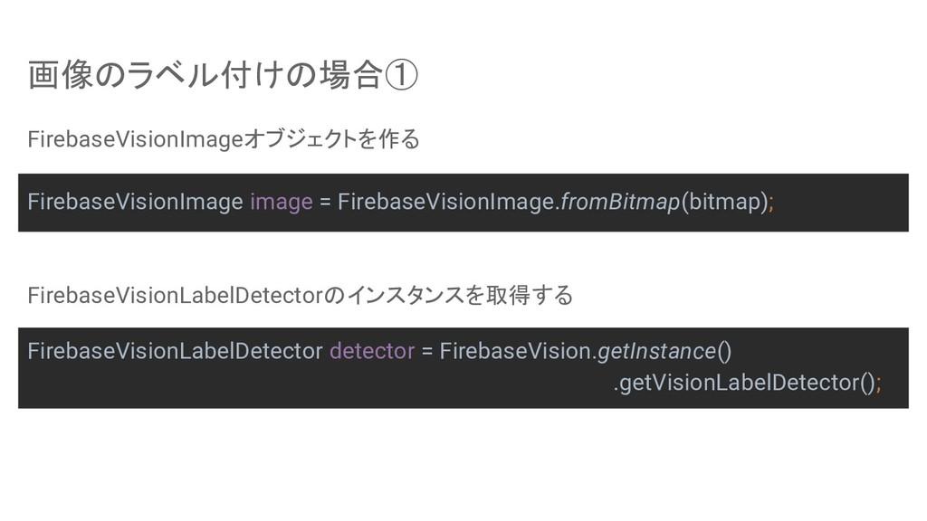 画像のラベル付けの場合① FirebaseVisionImageオブジェクトを作る Fireb...