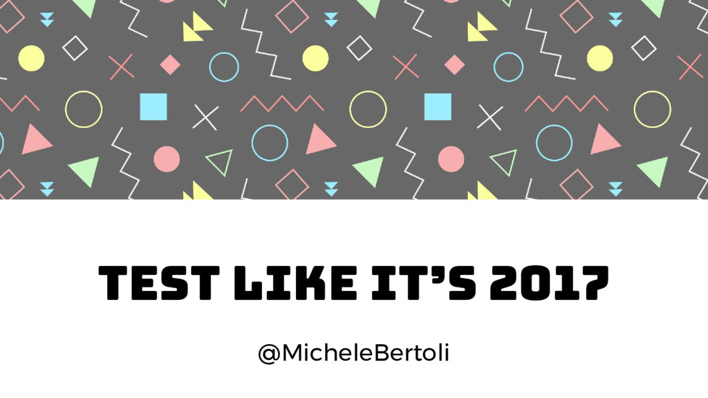 TEST LIKE IT'S 2017 @MicheleBertoli