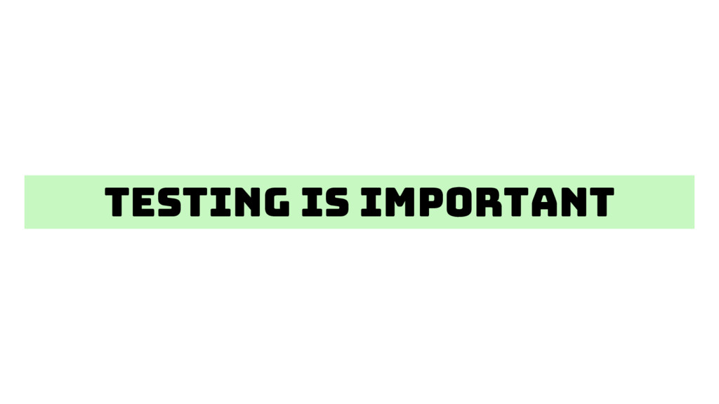 Testing is important