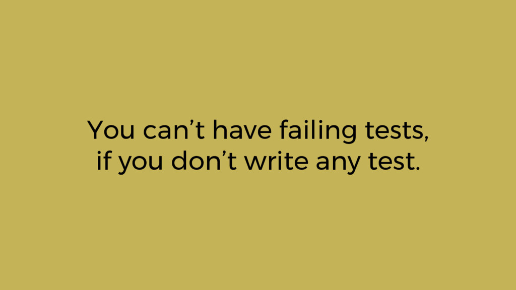 You can't have failing tests, if you don't writ...