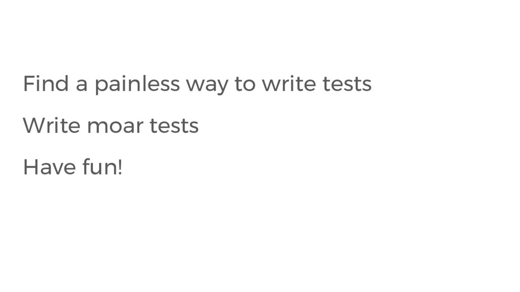 Find a painless way to write tests Write moar t...