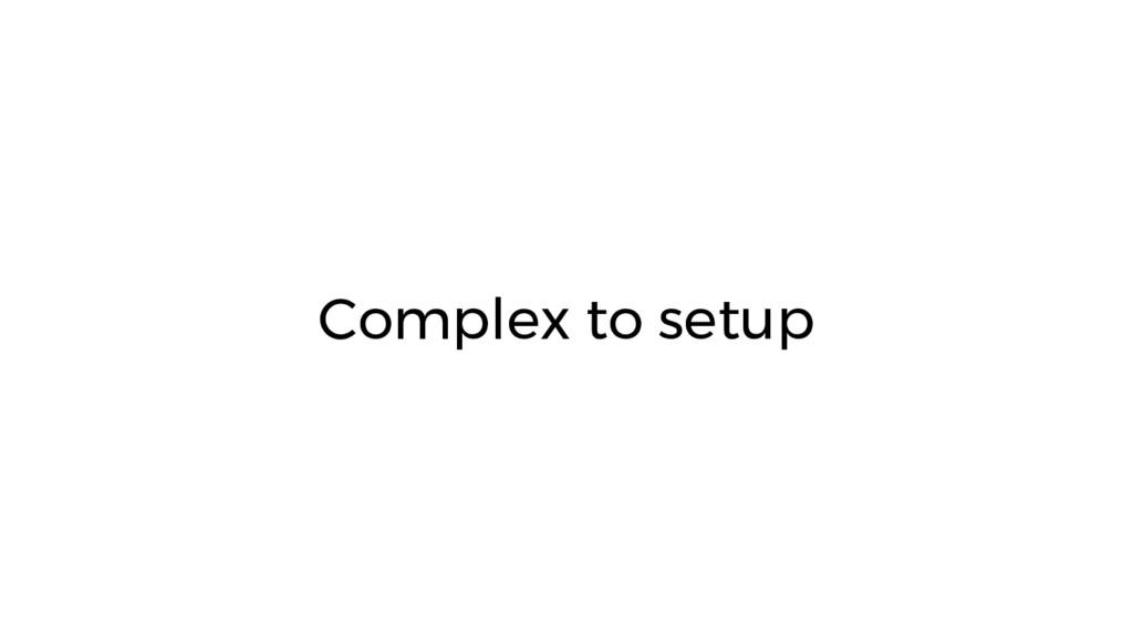 Complex to setup