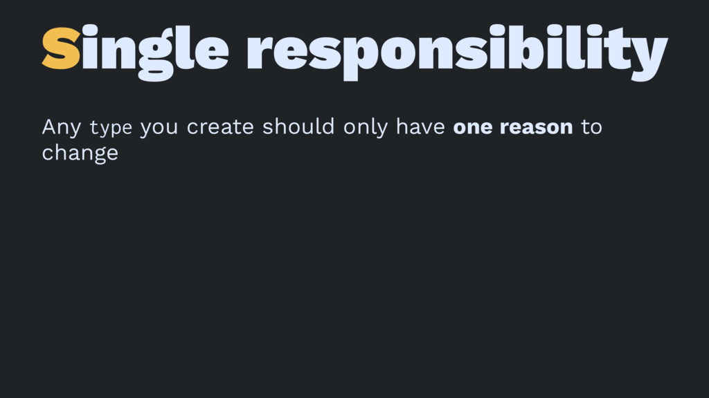 Single responsibility Any type you create shoul...