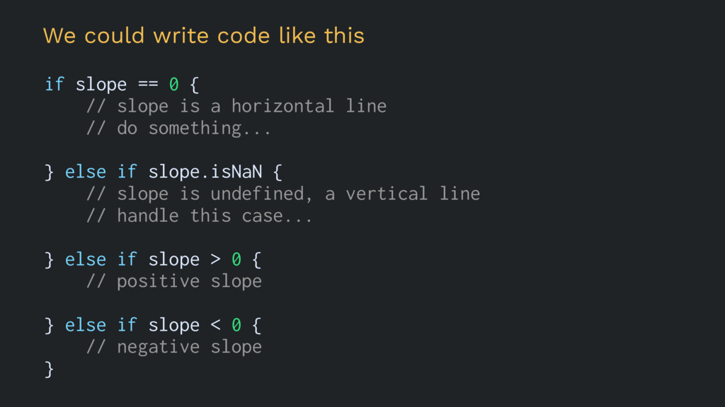 We could write code like this if slope == 0 { /...