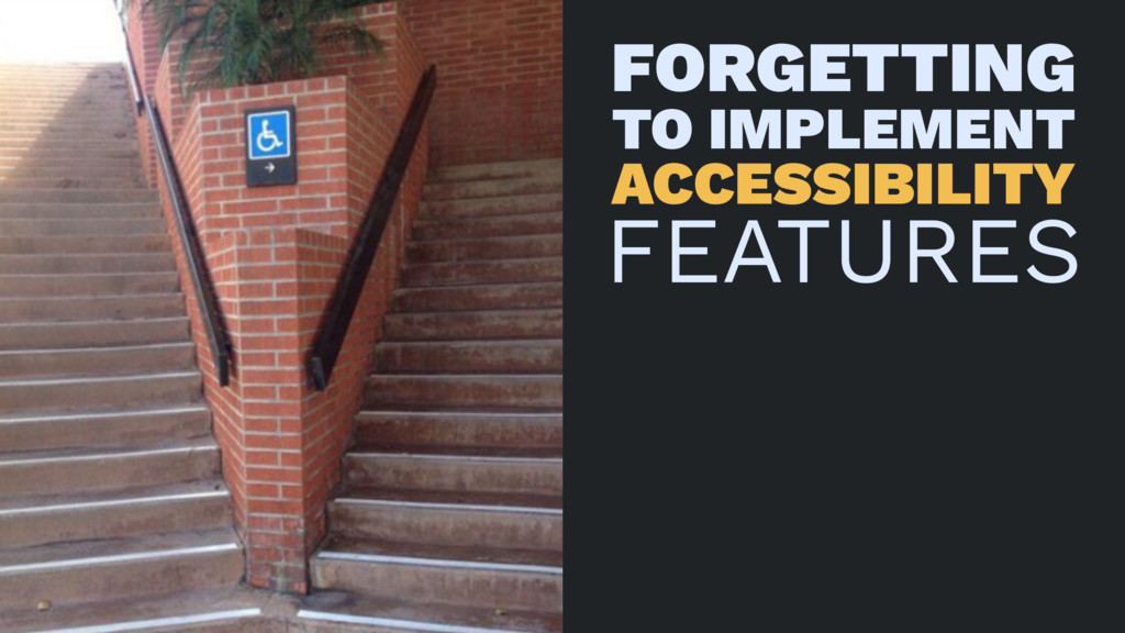 FORGETTING TO IMPLEMENT ACCESSIBILITY FEATURES