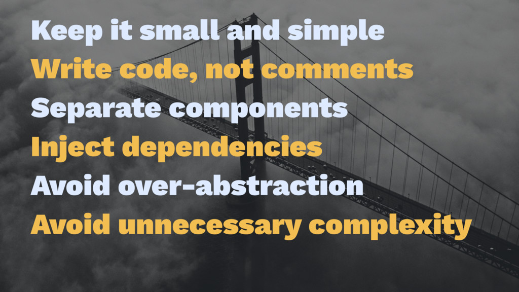 Keep it small and simple Write code, not commen...