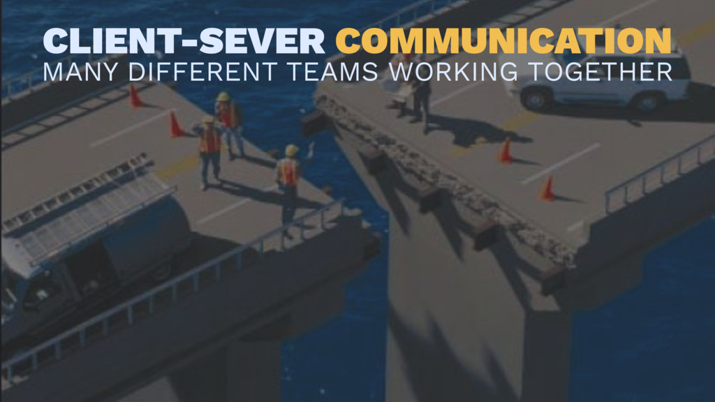 CLIENT-SEVER COMMUNICATION MANY DIFFERENT TEAMS...