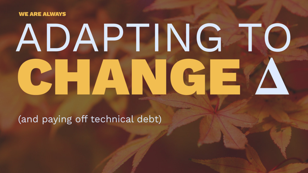 WE ARE ALWAYS ADAPTING TO CHANGE (and paying of...