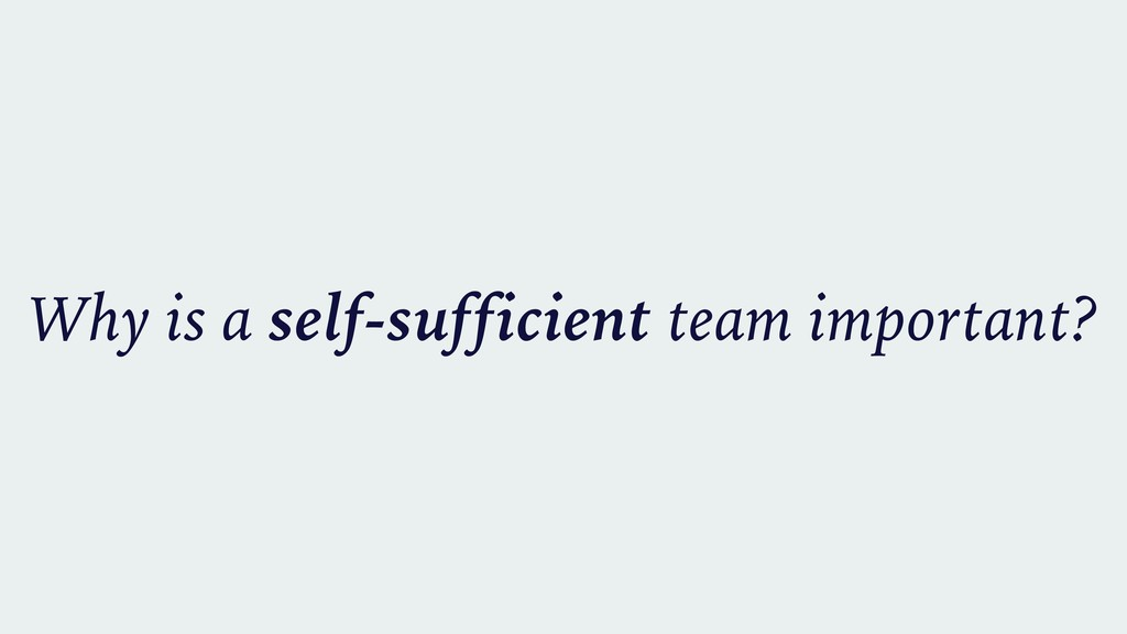 Why is a self-sufficient team important?