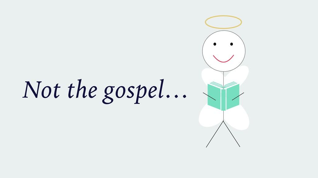 Not the gospel…