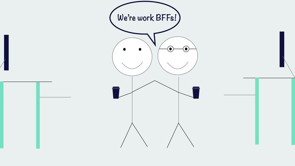 We're work BFFs!