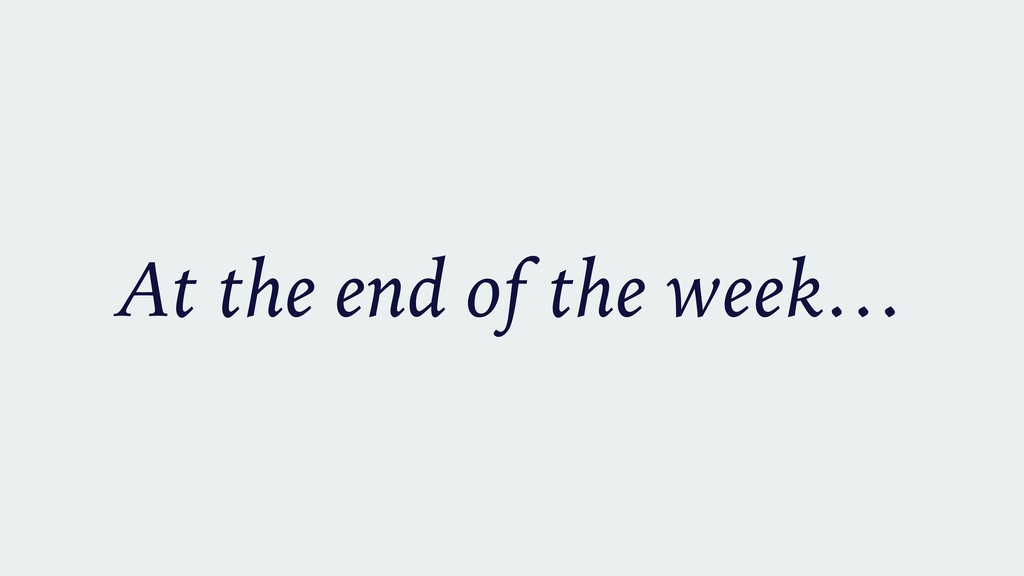 At the end of the week…