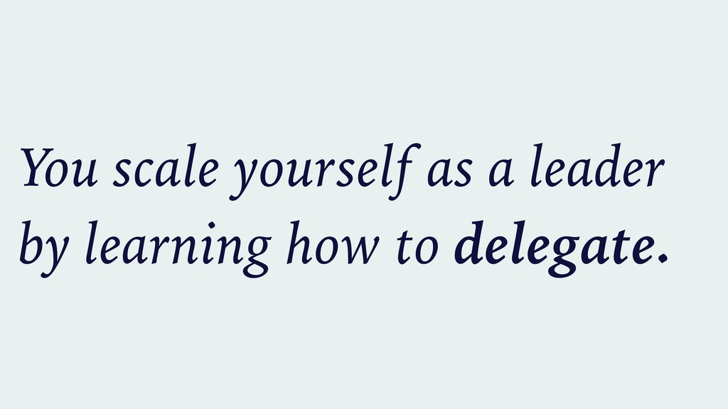 You scale yourself as a leader by learning how ...