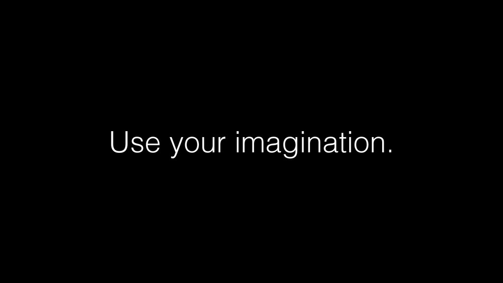 Use your imagination.