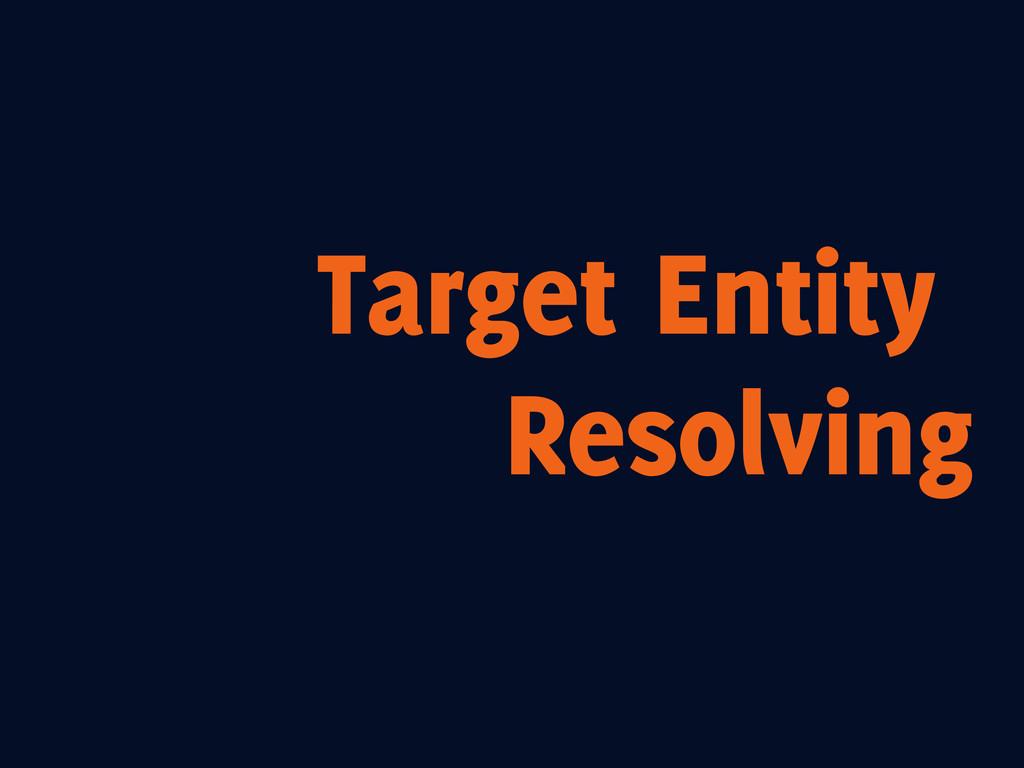 Target Entity Resolving