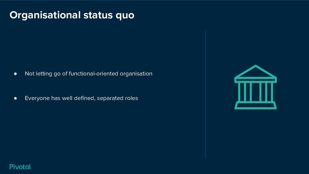 Organisational status quo ● Not letting go of f...