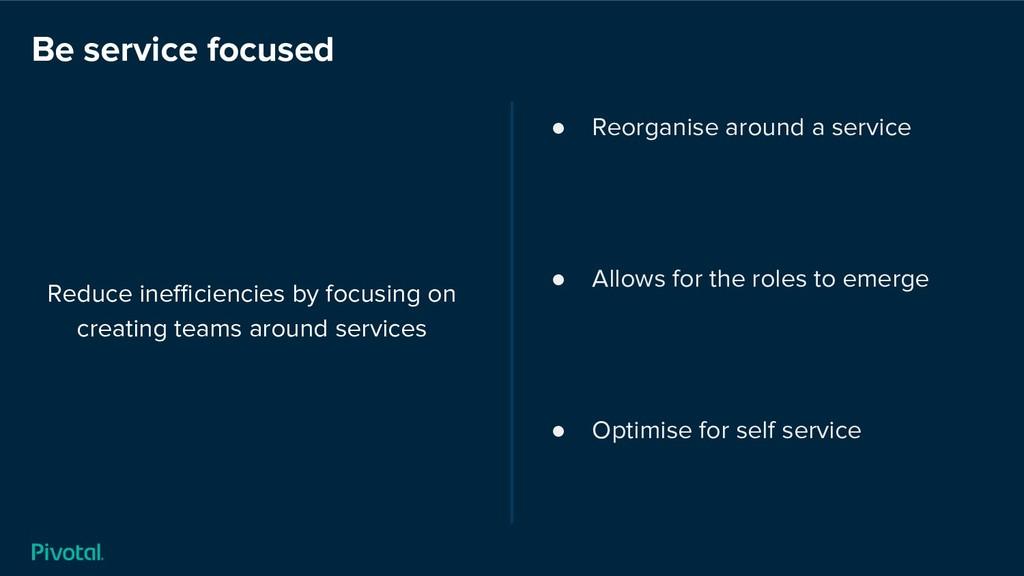 Be service focused Reduce inefficiencies by focus...