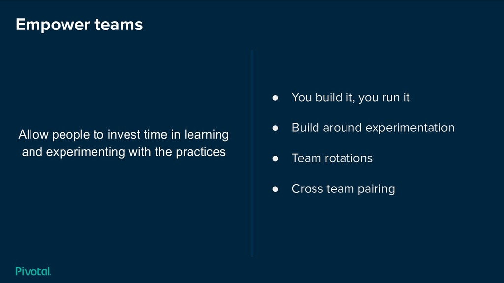 Empower teams Allow people to invest time in le...