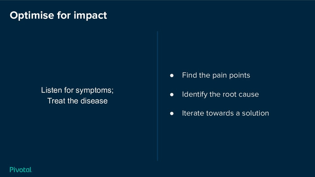 Optimise for impact Listen for symptoms; Treat ...