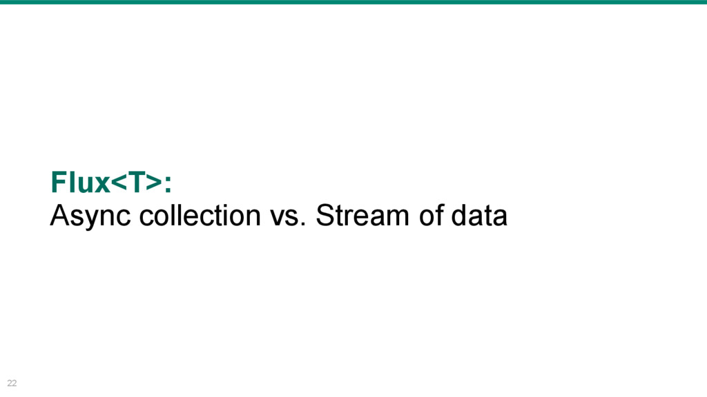22 Flux<T>: Async collection vs. Stream of data