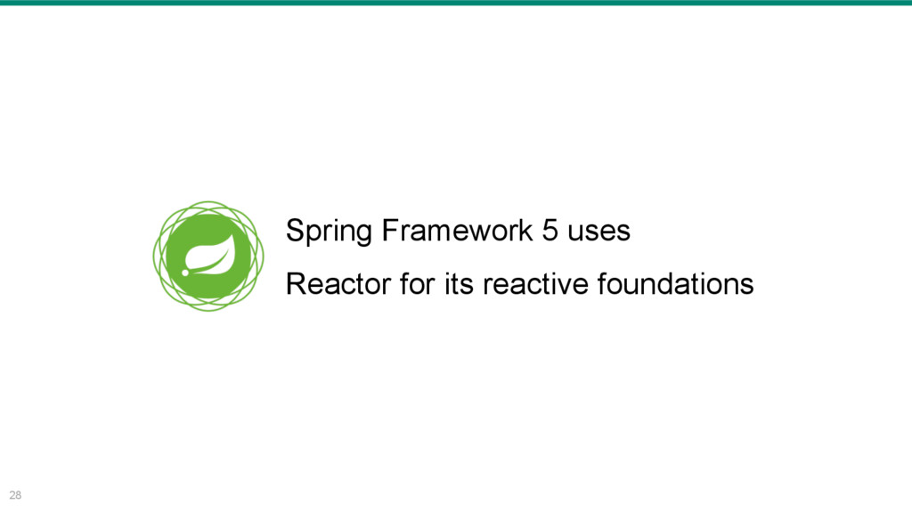 28 Spring Framework 5 uses Reactor for its reac...