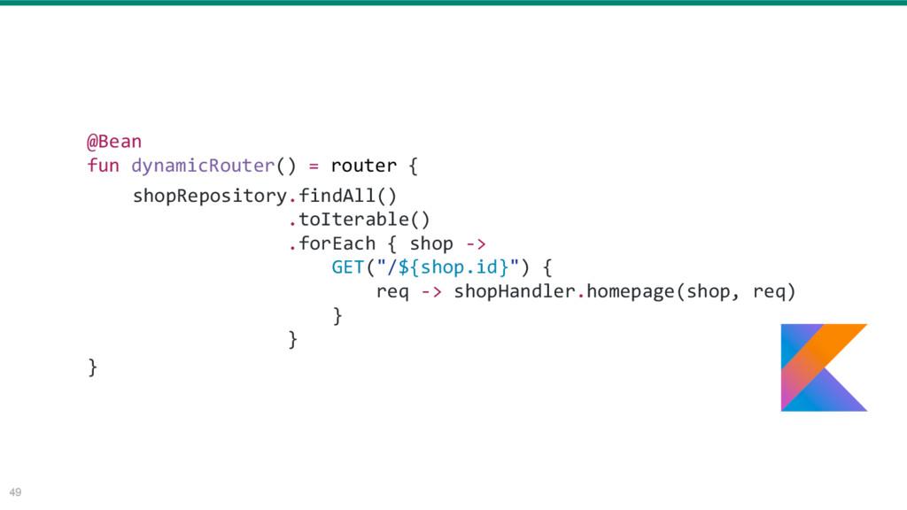 49 @Bean fun dynamicRouter() = router { } shopR...