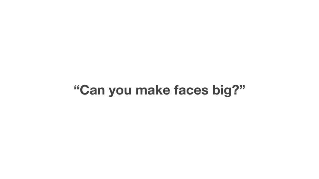 """""""Can you make faces big?"""""""