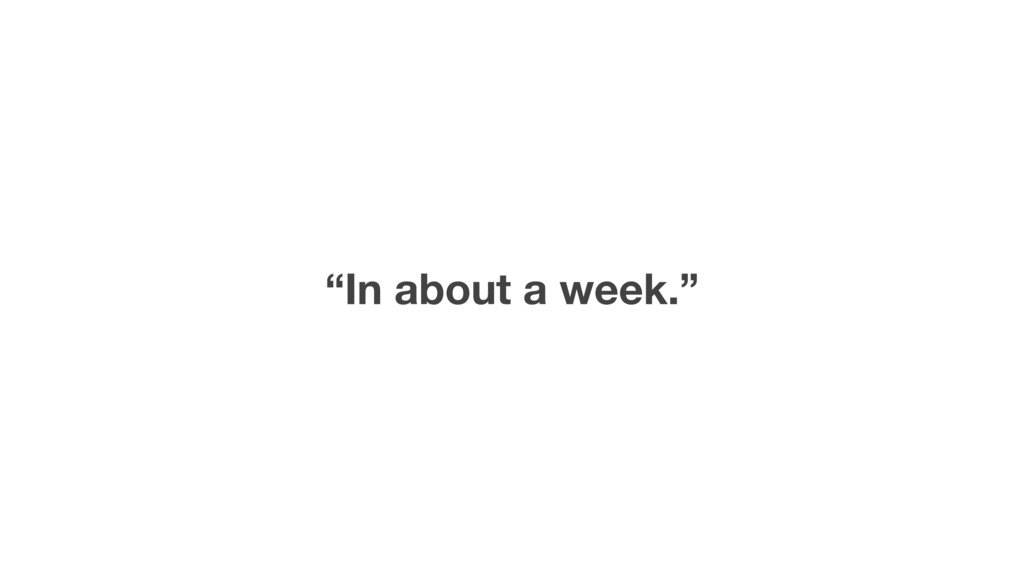 """""""In about a week."""""""